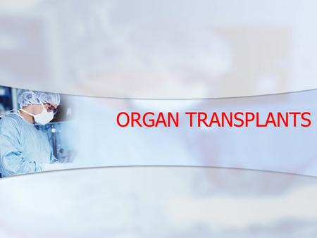 ORGAN TRANSPLANTS. FACT IT IS NOW POSSIBLE TO TRANSPLANT 25 DIFFERENT ORGANS AND TISSUES: IT IS NOW POSSIBLE TO TRANSPLANT 25 DIFFERENT ORGANS AND TISSUES: