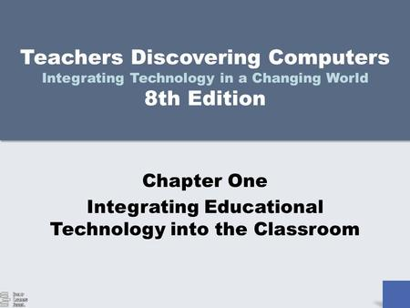 Teachers Discovering Computers Integrating Technology in a Changing World 8th Edition Chapter One Integrating Educational Technology into the Classroom.