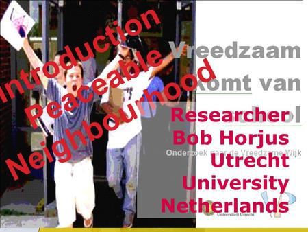 Universiteit Utrecht Introduction Peaceable Neighbourhood Researcher Bob Horjus Utrecht University Netherlands.
