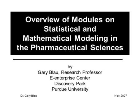 Dr. Gary BlauNov, 2007 Overview of Modules on Statistical and Mathematical Modeling in the Pharmaceutical Sciences by Gary Blau, Research Professor E-enterprise.