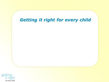 Getting it right for every child Getting it right for every child.