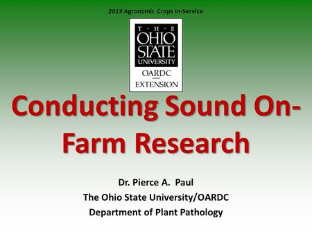 Conducting Sound On- Farm Research Dr. Pierce A. Paul The Ohio State University/OARDC Department of Plant Pathology 2013 Agronomic Crops In-Service.