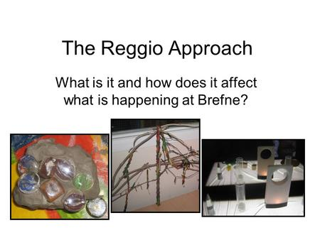 The Reggio Approach What is it and how does it affect what is happening at Brefne?