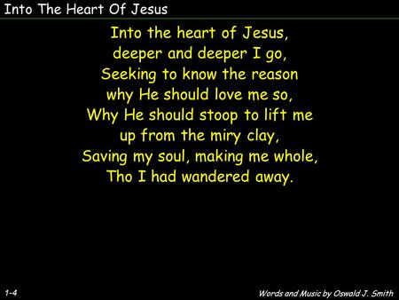 Into The Heart Of Jesus 1-4 Into the heart of Jesus, deeper and deeper I go, Seeking to know the reason why He should love me so, Why He should stoop to.