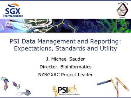 PSI Data Management and Reporting: Expectations, Standards and Utility J. Michael Sauder Director, Bioinformatics NYSGXRC Project Leader.