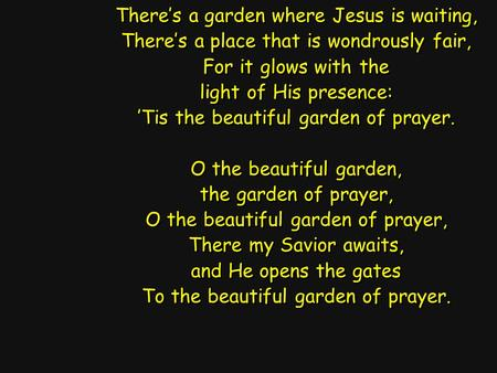 There's a garden where Jesus is waiting, There's a place that is wondrously fair, For it glows with the light of His presence: 'Tis the beautiful garden.
