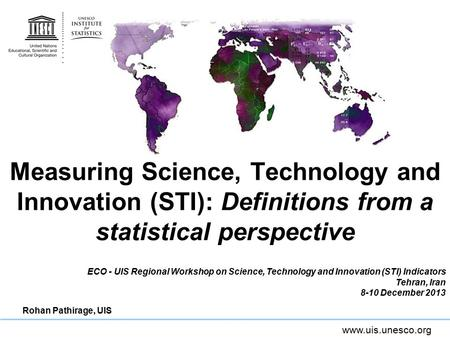 Www.uis.unesco.org Measuring Science, Technology and Innovation (STI): Definitions from a statistical perspective ECO - UIS Regional Workshop on Science,
