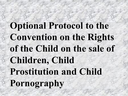Optional Protocol to the Convention on the Rights of the Child on the sale of Children, Child Prostitution and Child Pornography.