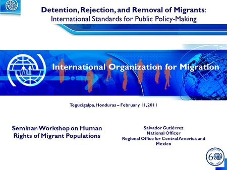 1 Salvador Gutiérrez National Officer Regional Office for Central America and Mexico Detention, Rejection, and Removal of Migrants: International Standards.