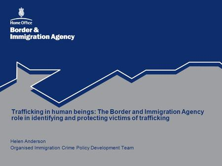 Trafficking in human beings: The Border and Immigration Agency role in identifying and protecting victims of trafficking Helen Anderson Organised Immigration.