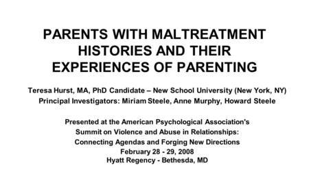 PARENTS WITH MALTREATMENT HISTORIES AND THEIR EXPERIENCES OF PARENTING Teresa Hurst, MA, PhD Candidate – New School University (New York, NY) Principal.
