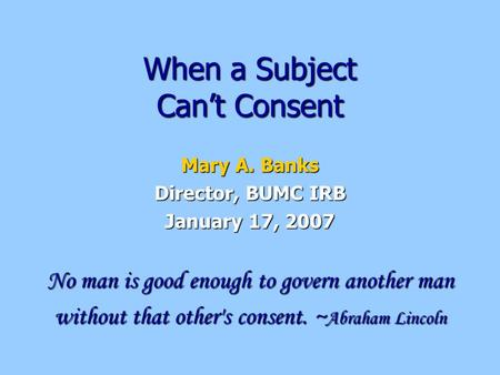 When a Subject Can't Consent Mary A. Banks Director, BUMC IRB January 17, 2007 No man is good enough to govern another man without that other's consent.