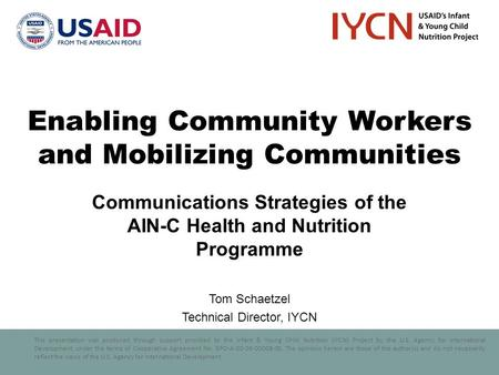 This presentation was produced through support provided to the Infant & Young Child Nutrition (IYCN) Project by the U.S. Agency for International Development,