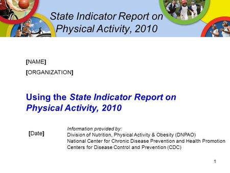 State Indicator Report on Physical Activity, 2010 [NAME] [ORGANIZATION] Using the State Indicator Report on Physical Activity, 2010 [Date] Information.