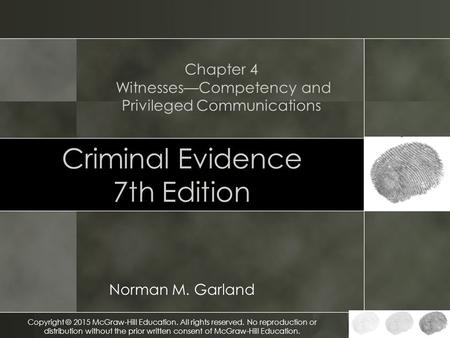 Criminal Evidence 7th Edition Norman M. Garland Chapter 4 Witnesses—Competency and Privileged Communications Copyright © 2015 McGraw-Hill Education. All.