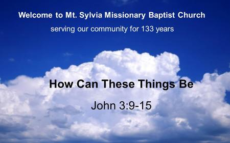 John 3:9-15 How Can These Things Be serving our community for 133 years Welcome to Mt. Sylvia Missionary Baptist Church.