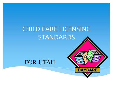 CHILD CARE LICENSING STANDARDS FOR UTAH. 1. Childcare facilities are licensed through the Utah State Department of Health. 2. You must obtain two licenses.