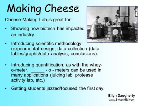 Making Cheese Cheese-Making Lab is great for: Showing how biotech has impacted an industry. Introducing scientific methodology (experimental design, data.