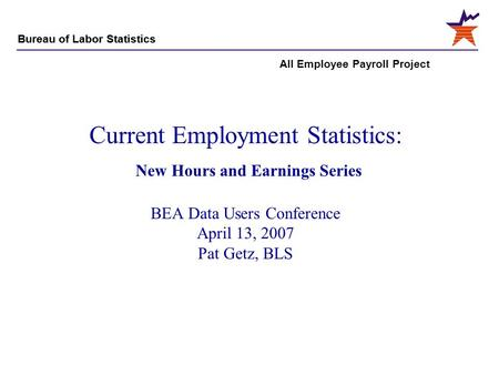 Bureau of Labor Statistics All Employee Payroll Project Current Employment Statistics: New Hours and Earnings Series BEA Data Users Conference April 13,