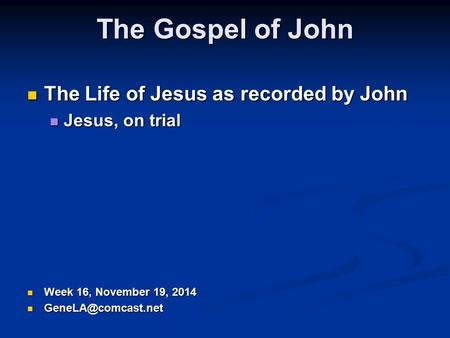 The Gospel of John The Life of Jesus as recorded by John The Life of Jesus as recorded by John Jesus, on trial Jesus, on trial Week 16, November 19, 2014.