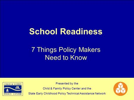 School Readiness 7 Things Policy Makers Need to Know Presented by the Child & Family Policy Center and the State Early Childhood Policy Technical Assistance.