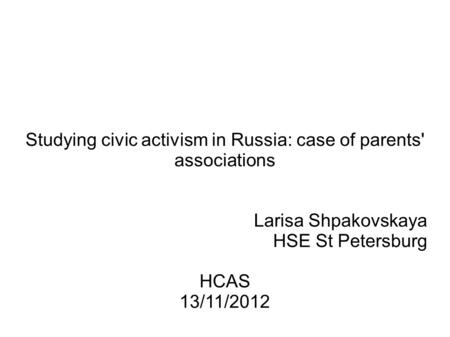 Studying civic activism in Russia: case of parents' associations Larisa Shpakovskaya HSE St Petersburg HCAS 13/11/2012.