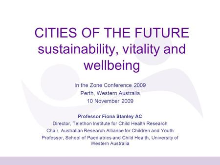 CITIES OF THE FUTURE sustainability, vitality and wellbeing In the Zone Conference 2009 Perth, Western Australia 10 November 2009 Professor Fiona Stanley.