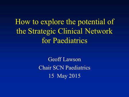 How to explore the potential of the Strategic Clinical Network for Paediatrics Geoff Lawson Chair SCN Paediatrics 15 May 2015.