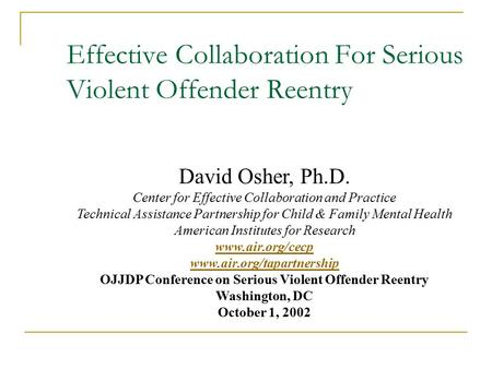 Effective Collaboration For Serious Violent Offender Reentry David Osher, Ph.D. Center for Effective Collaboration and Practice Technical Assistance Partnership.