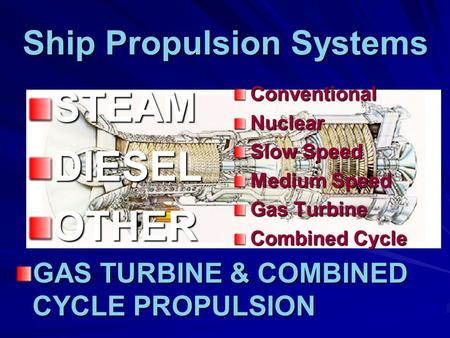 Ship Propulsion Systems STEAMDIESELOTHERConventionalNuclear Slow Speed Medium Speed Gas Turbine Combined Cycle GAS TURBINE & COMBINED CYCLE PROPULSION.