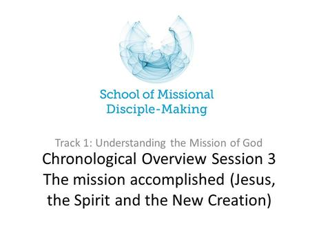 Chronological Overview Session 3 The mission accomplished (Jesus, the Spirit and the New Creation) Track 1: Understanding the Mission of God.