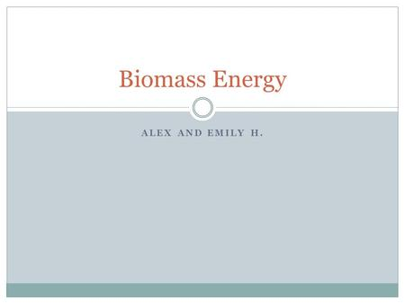 ALEX AND EMILY H. Biomass Energy. History Was used ever since humans discovered fire Was used as primary source for heat and cooking until the industrial.