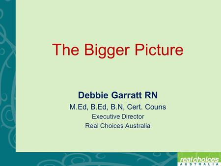 The Bigger Picture Debbie Garratt RN M.Ed, B.Ed, B.N, Cert. Couns Executive Director Real Choices Australia.