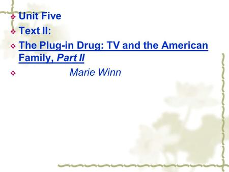  Unit Five  Text II:  The Plug-in Drug: TV and the American Family, Part II  Marie Winn.