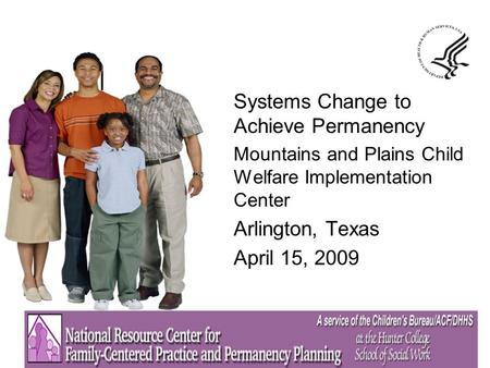 Systems Change to Achieve Permanency Mountains and Plains Child Welfare Implementation Center Arlington, Texas April 15, 2009.