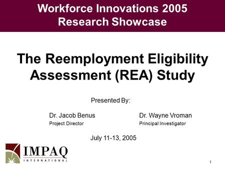 1 Presented By: Dr. Jacob BenusDr. Wayne Vroman Project DirectorPrincipal Investigator July 11-13, 2005 The Reemployment Eligibility Assessment (REA) Study.