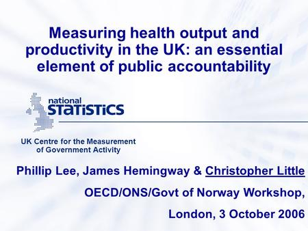 Measuring health output and productivity in the UK: an essential element of public accountability UK Centre for the Measurement of Government Activity.