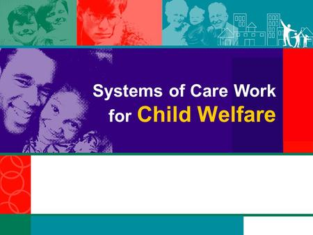 Systems of Care Work for Child Welfare. Overview This customizable PowerPoint presentation was designed for use by States, communities, territories, and.