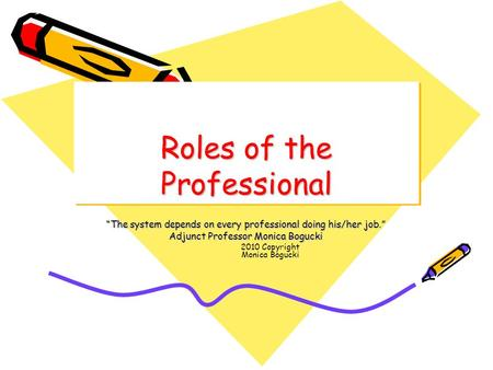 "Roles of the Professional ""The system depends on every professional doing his/her job."" Adjunct Professor Monica Bogucki 2010 Copyright Monica Bogucki."