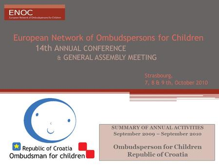 European Network of Ombudspersons for Children 14th A NNUAL CONFERENCE & GENERAL ASSEMBLY MEETING Strasbourg, 7, 8 & 9 th, October 2010 SUMMARY OF ANNUAL.