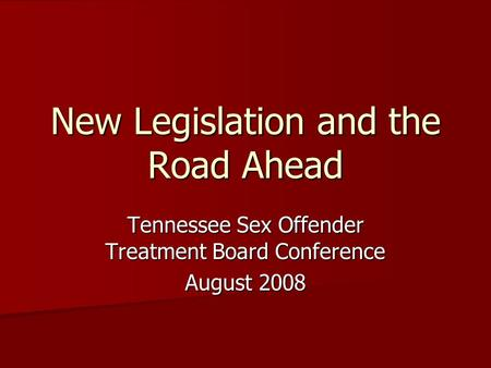 New Legislation and the Road Ahead Tennessee Sex Offender Treatment Board Conference August 2008.