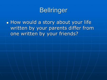 Bellringer How would a story about your life written by your parents differ from one written by your friends? How would a story about your life written.