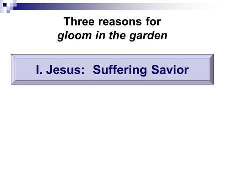 Three reasons for gloom in the garden I. Jesus: Suffering Savior.