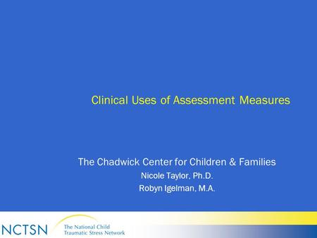 Clinical Uses of Assessment Measures The Chadwick Center for Children & Families Nicole Taylor, Ph.D. Robyn Igelman, M.A.