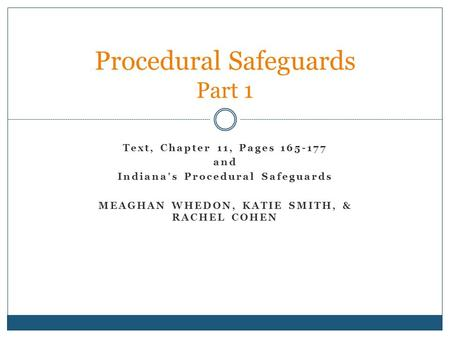 Text, Chapter 11, Pages 165-177 and Indiana's Procedural Safeguards MEAGHAN WHEDON, KATIE SMITH, & RACHEL COHEN Procedural Safeguards Part 1.