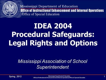 IDEA 2004 Procedural Safeguards: Legal Rights and Options Mississippi Association of School Superintendent Spring, 20121 Mississippi Department of Education.