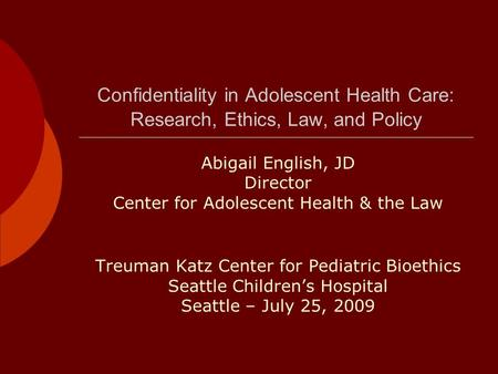 Confidentiality in Adolescent Health Care: Research, Ethics, Law, and Policy Abigail English, JD Director Center for Adolescent Health & the Law Treuman.