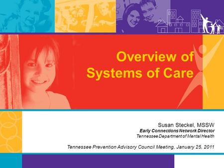 Overview of Systems of Care Susan Steckel, MSSW Early Connections Network Director Tennessee Department of Mental Health Tennessee Prevention Advisory.