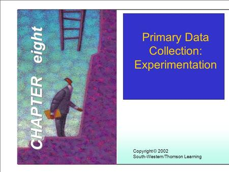 Learning Objectives 1 Copyright © 2002 South-Western/Thomson Learning Primary Data Collection: Experimentation CHAPTER eight.