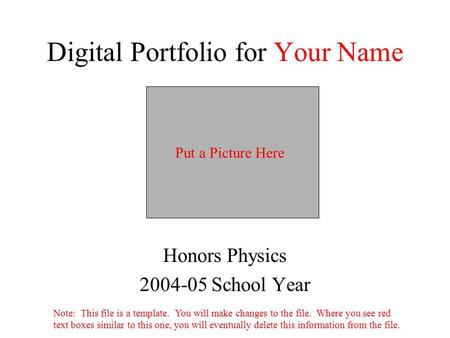 Digital Portfolio for Your Name Honors Physics 2004-05 School Year Put a Picture Here Note: This file is a template. You will make changes to the file.